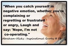 When you catch yourself in negative emotion, whether you're complaining or regretting or frustrated or angry, Laugh and say: 'Nope, I'm not co-operating.' Abraham-Hicks Quotes