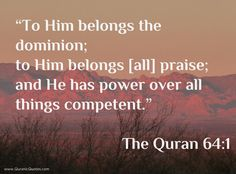 #1 The Quran 64:1 (Surah al-Taghabun) To Him belongs the dominion; to Him belongs (all) praise; and He has Power over all things competent. http://quranicquotes.com/2013/10/28/1-the-quran-taghabun/