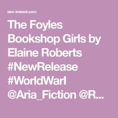 The Foyles Bookshop Girls by Elaine Roberts #NewRelease #WorldWarI @Aria_Fiction @RobertsElaine11 https://wp.me/p3OmRo-9Oq