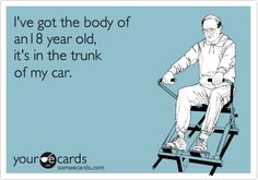 I've got the body of an 18 year old, it's in the trunk of my car.