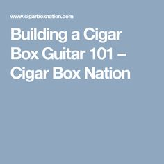 Building a Cigar Box Guitar 101 – Cigar Box Nation Cigar Box Nation, Cigar Box Guitar Plans, Cigars, How To Plan, Building, Buildings, Cigar, Smoking, Construction