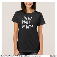 Ha Ha Wait What? FUNNY Quote Humor tee shirt