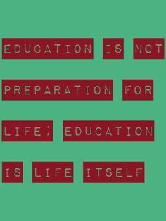 Education is not preparation for life; education is life itself. -John Dewey
