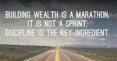 Building wealth is a marathon. It is not a sprint. Discipline is the key ingredient.