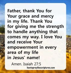 How To Pray Isaiah 27:5. Father, thank You for Your grace and mercy in my life. Thank You for giving me the strength to handle anything that comes my way.