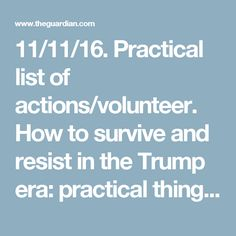 11/11/16.  Practical list of actions/volunteer.  How to survive and resist in the Trump era: practical things you can do now | US news | The Guardian