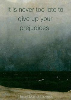 """""""It is never too late to give up your prejudices"""" -Henry David Thoreau"""
