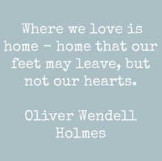 #HomeQuotes: Where we love is home - home that feet may leave, but not our hearts. - Oliver Wendell Holmes