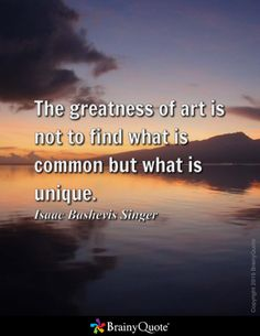 The greatness of art is not to find what is common but what is unique. - Isaac Bashevis Singer