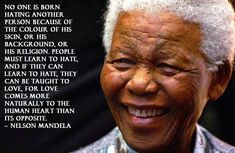 """""""No one is born hating another person because of the color of his skin, or his background, or his religion. People must learn to hate, and if they can learn to hate, they can be taught to love, for love comes more naturally to the human heart than its opposite.""""  ― Nelson Mandela, Long Walk to Freedom"""
