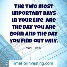 Motivational quote: The two most important days in your life are the day you are born and the day you find out why. - Mark Twain