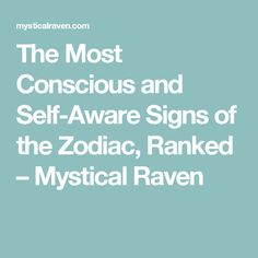 The Most Conscious and Self-Aware Signs of the Zodiac, Ranked – Mystical Raven