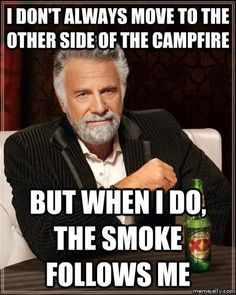 I don't always move to the other side of the campfire but when I do, the smoke follows me