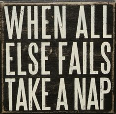 When all else fails - take a nap! | I need this quote sign on my wall...