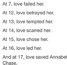 Annabeth <3 At 7 - Her father chose her step mother over her; At 12 - Luke went to the darkside; At 13 - Luke asked her to join him because Thalia would have been on his side; At 14 - Kronos takes Lukes body; At 15 - Percy chooses Annabeth instead of Rachel; At 16 - Love led Annabeth to find Percy when he was missing; At 17 - Percy Jackson's love for Annabeth saved her when he fell into Tartarus with her <3 <---------My heart! I love it so much :D