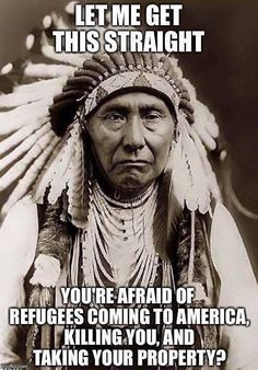 Let me get this straight you're afraid of refugees coming to your home and taking away your property. Native Americans