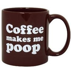 Coffee Makes Me Poop Mug. It really does. Bad. I want this mug to drink my tea with.