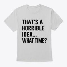 Mens Thats A Horrible Idea T Shirts Classic Tee Light Steel - Funny Shirt Sayings - Ideas of Funny Shirt Sayings - That's a horrible idea What time? T-shirts Hoodies Sweatshirts Tanktops & Mugs available Quote Tshirts, Funny T Shirt Sayings, T Shirts With Sayings, Funny Shirts, T Shirt Quotes, Sarcastic Shirts, Cool Shirts For Boys, Teen Shirts, Geile T-shirts