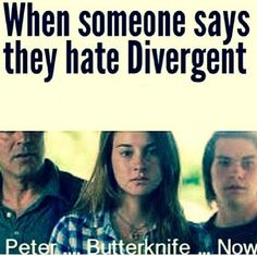 "'When someone says they hate Divergent; Peter...Butterknife...Now."" The only time I would like Peter. 