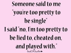 "Someone said to me you are way to pretty to be single.  I said "" no, im too pretty to be lied to, cheated on, and played with."""
