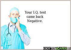 Your I.Q. test  came back   Negative.