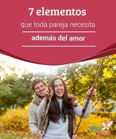 7 elementos que toda pareja necesita además del amor   El amor es el ingrediente principal de toda relación de pareja; no obstante, se requieren de otros elementos para que ésta sea estable y duradera.