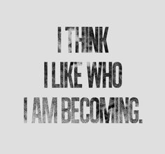 i-think-i-like-who-i-am-becoming.jpg 534×500 pixels