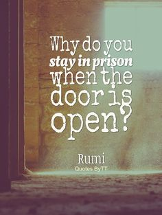 Why do you stay in prison, when the door is so wide open?Rumi~Quotes ByTT