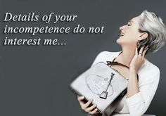Details of your incompetence do not interest me. Miranda Priestly, Devil Wears Prada.