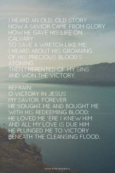 I heard an old, old story How a Savior came from glory How He gave His life on Calvary To save a wretch like me; I heard about His groaning Of His precious blood's atoning Then I repented of my sins And won the victory. Refrain: O victory in Jesus My Savior, forever He sought me and bought me With His redeeming blood; He loved me 'ere I knew Him And all my love is due Him He plunged me to victory Beneath the cleansing flood. | Debbie made this with Spoken.ly