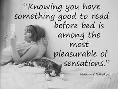 Knowing you have something good to read before bed is amont the most pleasurable of sensations. Vladimir Nabokov