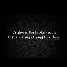 Why is this so true?! Because they don't know that they are the broken ones!