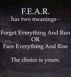 Two F.E.A.R. Acronyms... Flight or Fight. Not one to give up so my choice is Face Everything And Rise.