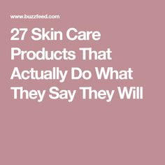 27 Skin Care Products That Actually Do What They Say They Will