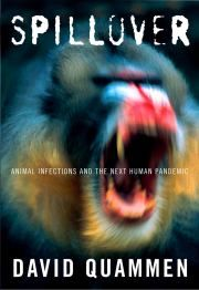 SPILLOVER by David Quammen. Frightening book about how easily disease spreads from animals to humans.....Ebola, sars, AIDS......