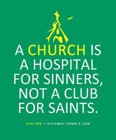 A church is a hospital for sinners, not a club for saints