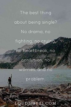 """""""The best thing about being single? No drama, no fighting, no crying, no heartbreak, no confusion, no worries, and no problem."""""""