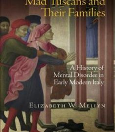 Mad Tuscans And Their Families: A History Of Mental Disorder In Early Modern Italy PDF