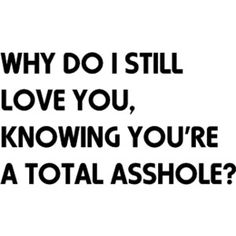 Not love but like....Why do I still like you, knowing youre a total asshole...