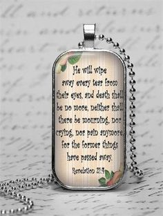 Religious handmade glass tile pendant necklace with Bible scripture Revelation 21:4.  The verse is as follows: He will wipe away every tear from their eyes, and death shall be no more, neither shall there be mourning, nor crying, nor pain anymore for the former things have passed away.  The laser printed image has been adhered and sealed to a glass tile and 1 x 2 silver alloy pendant tray. There is a 24 silver ball chain that you can easily shorten with a snip of the scissors.  This is a…