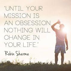 """""""Tant que votre mission ne devienne une obsession rien ne changera dans votre vie"""" - Vos objectifs dans la vie doivent être vraiment puissants afin de vous donner le courage de changer.  Si ce n'est pas le cas, je vous conseille de revoir le pourquoi vous vous les atteindre et à quel point c'est important pour vous. #motivation #inspiration #robinsharma"""
