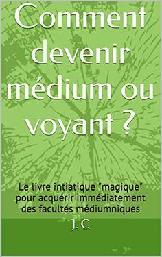 """Comment devenir médium ou voyant ?: Le livre intiatique """"magique"""" pour acquérir immédiatement des facultés médiumniques de J. C, http://www.amazon.fr/dp/B00WYO3CBE/ref=cm_sw_r_pi_dp_Og6Hvb08H96QY"""