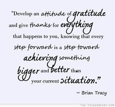 Develop an attitude of gratitude and give thanks for everything that happens to you knowing that every step forward is a step toward achieving something bigger