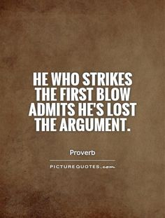 He who strikes the first blow admits he's lost the argument. Picture Quotes.