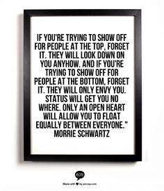 """If you're trying to show off for people at the top, forget it. They will look down on you anyhow. And if you're trying to show off for people at the bottom, forget it. They will only envy you. Status will get you no where. Only an open heart will allow you to float equally between everyone."""" Morrie Schwartz"""