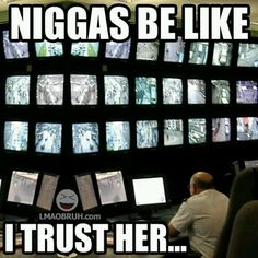 Niggas be like, I trust her...