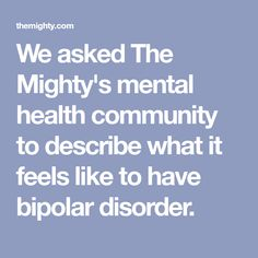 We asked The Mighty's mental health community to describe what it feels like to have bipolar disorder.