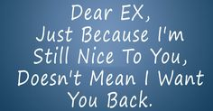 dear ex husband quotes Dear EX, Just Because I'm Still Nice To You, Doesn't Mean I Want You Back. Ex Husband Quotes, I Love You Quotes For Boyfriend, Birthday Quotes For Girlfriend, Boyfriend Girlfriend Quotes, Ex Quotes, Lovers Quotes, Funny Quotes, Cheating Quotes, Breakup Quotes