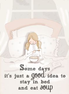 Some days it's just a good idea to stay in bed and eat soup.