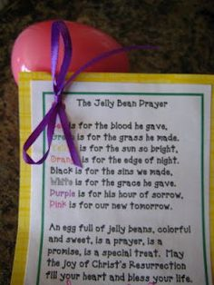 The Jelly Bean Prayer     Red is for the blood he gave,  Green is for the grass he made.  Yellow is for the sun so bright,  Orange is for the edge of the night.  Black is for the sins we made,  White is for the grace he gave.  Purple is for his hour of sorrow,  Pink is for our new tomorrow.    An egg full of jelly beans, colorful and sweet, is a prayer, is a promise, is a special treat.     May the joy of Christ's Resurrection fill your heart and bless your life.
